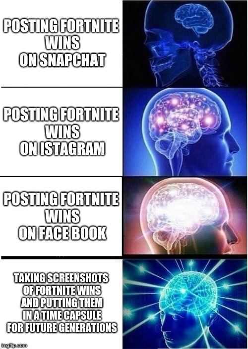 Expanding Brain | POSTING FORTNITE WINS ON SNAPCHAT POSTING FORTNITE WINS ON ISTAGRAM POSTING FORTNITE WINS ON FACE BOOK TAKING SCREENSHOTS OF FORTNITE WINS A | image tagged in memes,expanding brain | made w/ Imgflip meme maker