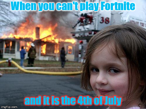Fortnite on The Fourth | When you can't play Fortnite and it is the 4th of July | image tagged in fortnite,4th of july,fire,i want to play fortnite | made w/ Imgflip meme maker