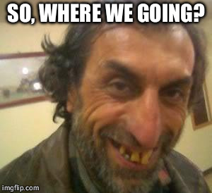 Ugly Guy | SO, WHERE WE GOING? | image tagged in ugly guy | made w/ Imgflip meme maker