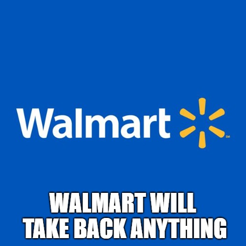 Walmart Life | WALMART WILL TAKE BACK ANYTHING | image tagged in walmart life | made w/ Imgflip meme maker