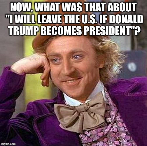 "Creepy Condescending Wonka Meme | NOW, WHAT WAS THAT ABOUT ""I WILL LEAVE THE U.S. IF DONALD TRUMP BECOMES PRESIDENT""? 