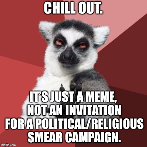 Stop overreacting to memes | CHILL OUT. IT'S JUST A MEME, NOT AN INVITATION FOR A POLITICAL/RELIGIOUS SMEAR CAMPAIGN. | image tagged in memes,chill out lemur,campaign,politics,religion,talk | made w/ Imgflip meme maker