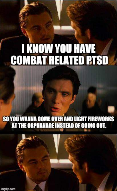 Inception Meme | I KNOW YOU HAVE COMBAT RELATED PTSD SO YOU WANNA COME OVER AND LIGHT FIREWORKS AT THE ORPHANAGE INSTEAD OF GOING OUT. | image tagged in memes,inception | made w/ Imgflip meme maker