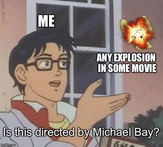 Explosions are sure something | ME ANY EXPLOSION IN SOME MOVIE Is this directed by Michael Bay? | image tagged in memes,is this a pigeon,explosion,movie,michael bay | made w/ Imgflip meme maker