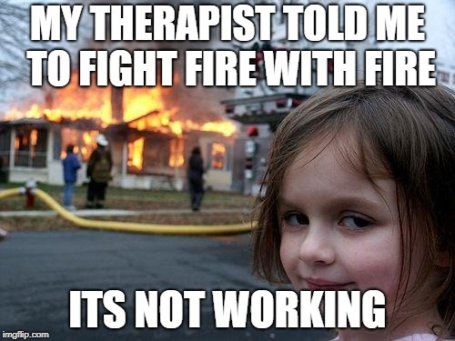 Disaster Girl Meme | MY THERAPIST TOLD ME TO FIGHT FIRE WITH FIRE ITS NOT WORKING | image tagged in memes,disaster girl | made w/ Imgflip meme maker