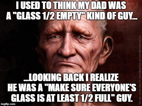 "glass 1/2 full | I USED TO THINK MY DAD WAS A ""GLASS 1/2 EMPTY"" KIND OF GUY... ...LOOKING BACK I REALIZE HE WAS A ""MAKE SURE EVERYONE'S GLASS IS AT LEAST 1/2 