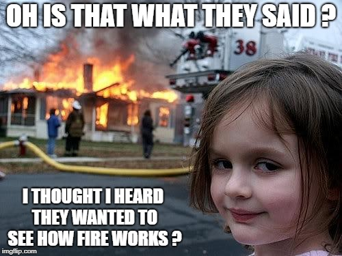 Happy 4th of July ! | OH IS THAT WHAT THEY SAID ? I THOUGHT I HEARD THEY WANTED TO SEE HOW FIRE WORKS ? | image tagged in fire girl,fireworks,fire works | made w/ Imgflip meme maker