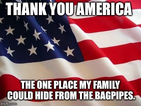 They get annoying after the first 10  years of life |  THANK YOU AMERICA; THE ONE PLACE MY FAMILY COULD HIDE FROM THE BAGPIPES. | image tagged in american flag,memes,bagpipes | made w/ Imgflip meme maker