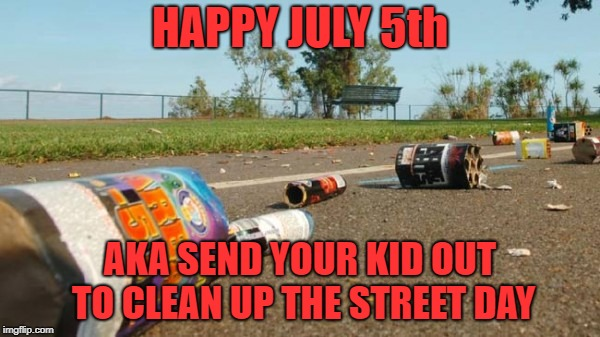 this seems to be a tradition | HAPPY JULY 5th AKA SEND YOUR KID OUT TO CLEAN UP THE STREET DAY | image tagged in independence day,aftermath | made w/ Imgflip meme maker