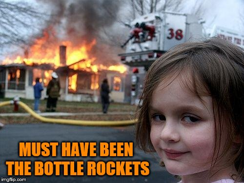 Disaster Girl Meme | MUST HAVE BEEN THE BOTTLE ROCKETS | image tagged in memes,disaster girl | made w/ Imgflip meme maker