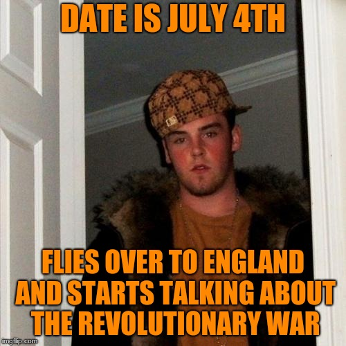 Late Post, but...Happy July 4th! | DATE IS JULY 4TH FLIES OVER TO ENGLAND AND STARTS TALKING ABOUT THE REVOLUTIONARY WAR | image tagged in memes,scumbag steve,funny,england,revolutionary war,4th of july | made w/ Imgflip meme maker