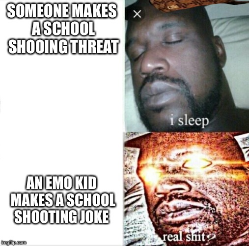Sleeping Shaq Meme | SOMEONE MAKES A SCHOOL SHOOING THREAT AN EMO KID MAKES A SCHOOL SHOOTING JOKE | image tagged in memes,sleeping shaq,scumbag | made w/ Imgflip meme maker
