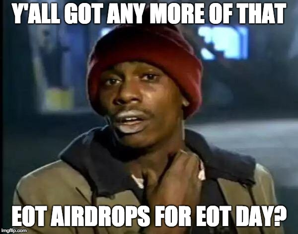 Y'all Got Any More Of That Meme | Y'ALL GOT ANY MORE OF THAT EOT AIRDROPS FOR EOT DAY? | image tagged in memes,y'all got any more of that | made w/ Imgflip meme maker
