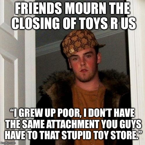 "So insensitive! | FRIENDS MOURN THE CLOSING OF TOYS R US ""I GREW UP POOR, I DON'T HAVE THE SAME ATTACHMENT YOU GUYS HAVE TO THAT STUPID TOY STORE."" 