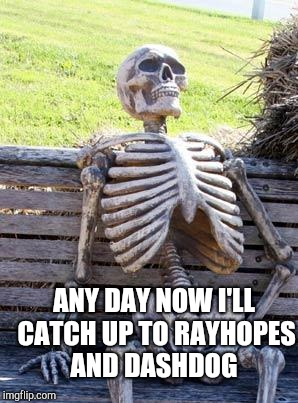 Waiting Skeleton Meme | ANY DAY NOW I'LL CATCH UP TO RAYHOPES AND DASHDOG | image tagged in memes,waiting skeleton | made w/ Imgflip meme maker