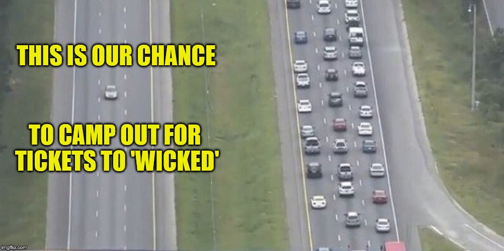 Jaded priorities in a mass evacuation (A ConnorYoak request) | THIS IS OUR CHANCE TO CAMP OUT FOR TICKETS TO 'WICKED' | image tagged in mass evacuations,memes,wicked,tickets,personal challenge,priorities | made w/ Imgflip meme maker