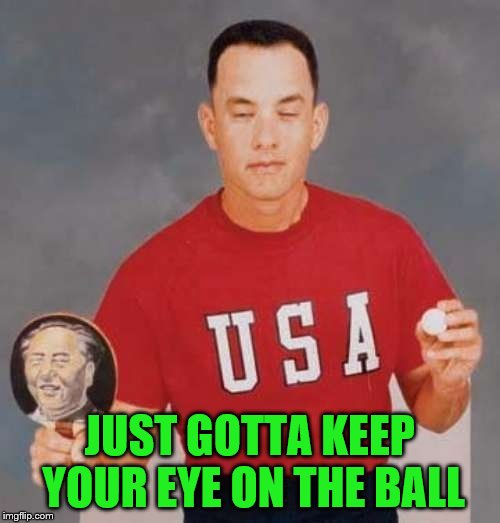 forrest gump ping pong | JUST GOTTA KEEP YOUR EYE ON THE BALL | image tagged in forrest gump ping pong | made w/ Imgflip meme maker