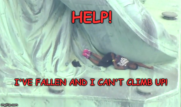 Statue of Liberty climb fail | HELP! I'VE FALLEN AND I CAN'T CLIMB UP! | image tagged in statue of liberty climb fail,dumb leftist stunts | made w/ Imgflip meme maker