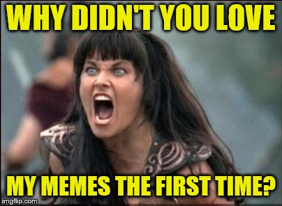 Angry Xena | WHY DIDN'T YOU LOVE MY MEMES THE FIRST TIME? | image tagged in angry xena | made w/ Imgflip meme maker