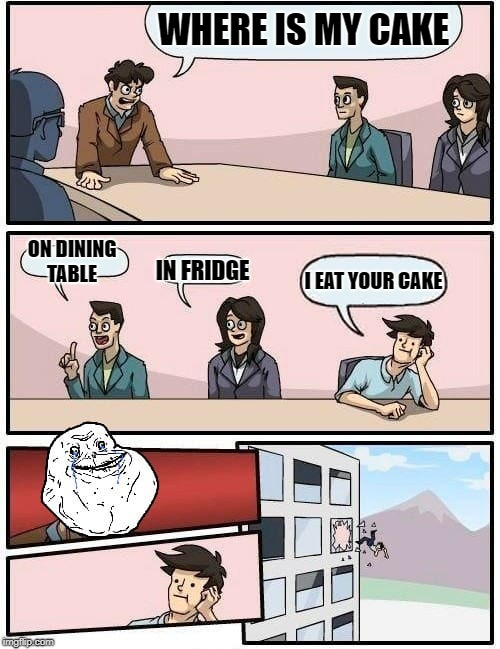 WHERE IS MY CAKE ON DINING TABLE IN FRIDGE I EAT YOUR CAKE | image tagged in memes,boardroom meeting suggestion | made w/ Imgflip meme maker