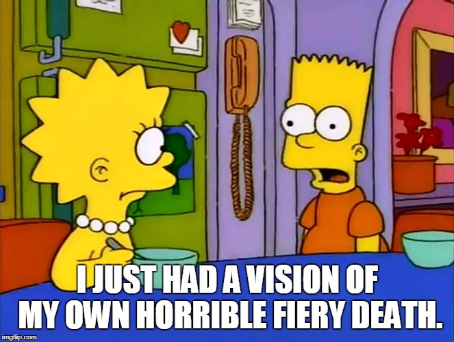 Me, This Morning. |  I JUST HAD A VISION OF MY OWN HORRIBLE FIERY DEATH. | image tagged in treehouse of horror iv,nightmare,the simpsons,bart,simpsons,cartoon | made w/ Imgflip meme maker