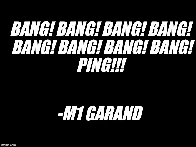 M1 Garand | BANG! BANG! BANG! BANG! BANG! BANG! BANG! BANG! PING!!! -M1 GARAND | image tagged in rifle | made w/ Imgflip meme maker