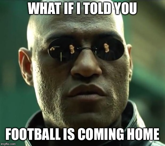 Morpheus  | WHAT IF I TOLD YOU FOOTBALL IS COMING HOME | image tagged in morpheus | made w/ Imgflip meme maker