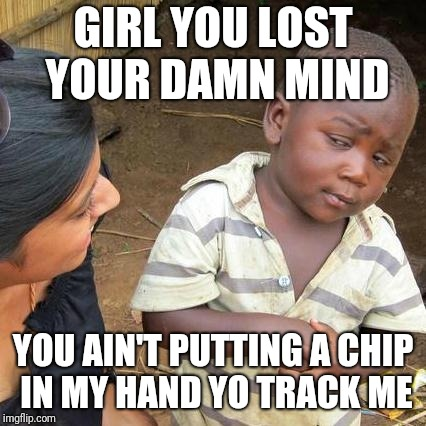 Chip for you | GIRL YOU LOST YOUR DAMN MIND YOU AIN'T PUTTING A CHIP IN MY HAND YO TRACK ME | image tagged in memes,third world skeptical kid,chips | made w/ Imgflip meme maker