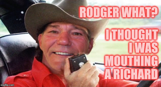 RODGER WHAT? I THOUGHT I WAS MOUTHING A RICHARD | image tagged in coollew bandit | made w/ Imgflip meme maker