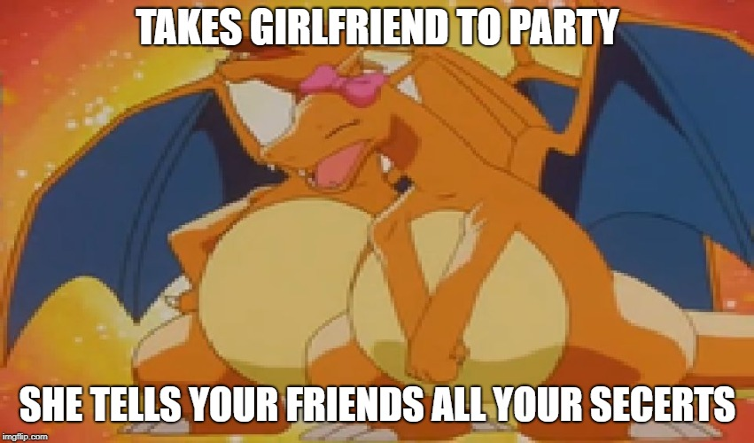 crazy girlfriend charizard   | TAKES GIRLFRIEND TO PARTY SHE TELLS YOUR FRIENDS ALL YOUR SECERTS | image tagged in crazy girlfriend charizard | made w/ Imgflip meme maker