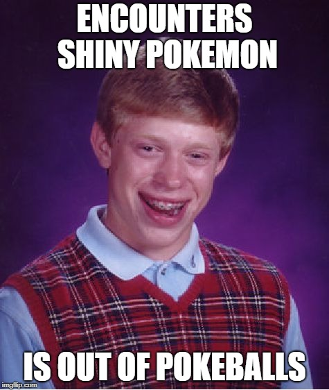 When you run into a shiny | ENCOUNTERS SHINY POKEMON IS OUT OF POKEBALLS | image tagged in memes,bad luck brian | made w/ Imgflip meme maker