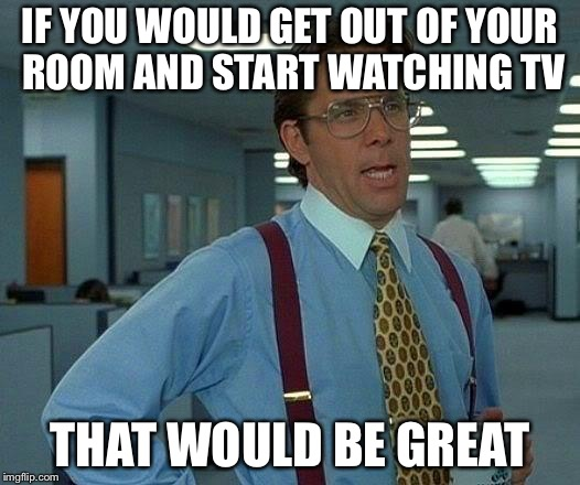 That Would Be Great Meme | IF YOU WOULD GET OUT OF YOUR ROOM AND START WATCHING TV THAT WOULD BE GREAT | image tagged in memes,that would be great | made w/ Imgflip meme maker