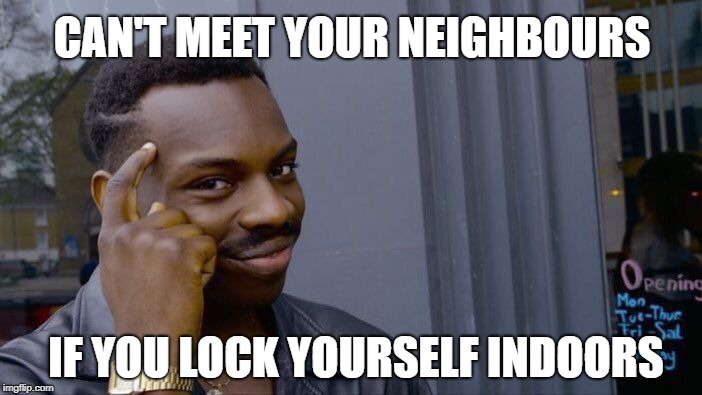 Roll Safe Think About It Meme | CAN'T MEET YOUR NEIGHBOURS IF YOU LOCK YOURSELF INDOORS | image tagged in memes,roll safe think about it | made w/ Imgflip meme maker