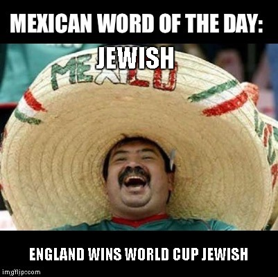 Mexican Word of the Day (LARGE) | JEWISH ENGLAND WINS WORLD CUP JEWISH | image tagged in mexican word of the day large | made w/ Imgflip meme maker