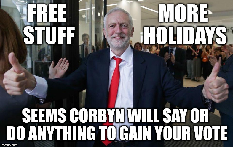 Corbyn - free stuff - more holidays | FREE STUFF SEEMS CORBYN WILL SAY OR DO ANYTHING TO GAIN YOUR VOTE MORE HOLIDAYS | image tagged in corbyn eww,communist socialist,party of haters,funny,momentum students,mcdonnell abbott | made w/ Imgflip meme maker