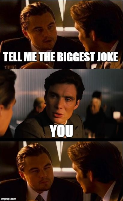 Inception Meme | TELL ME THE BIGGEST JOKE YOU | image tagged in memes,inception | made w/ Imgflip meme maker