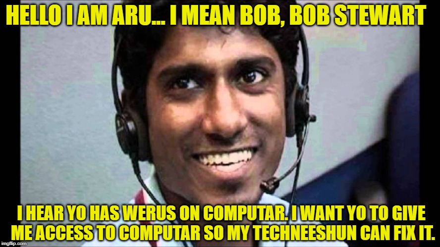 HELLO I AM ARU... I MEAN BOB, BOB STEWART I HEAR YO HAS WERUS ON COMPUTAR. I WANT YO TO GIVE ME ACCESS TO COMPUTAR SO MY TECHNEESHUN CAN FIX | image tagged in indian,scammer | made w/ Imgflip meme maker