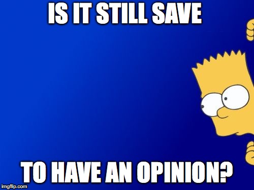 Bart Simpson Peeking Meme | IS IT STILL SAVE TO HAVE AN OPINION? | image tagged in memes,bart simpson peeking | made w/ Imgflip meme maker