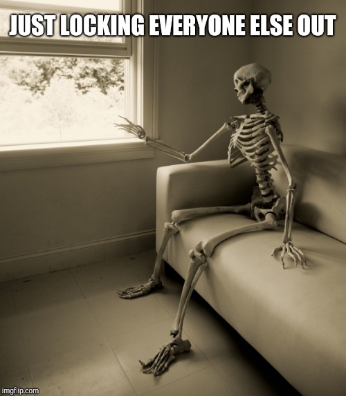 Lonely Skeleton | JUST LOCKING EVERYONE ELSE OUT | image tagged in lonely skeleton | made w/ Imgflip meme maker