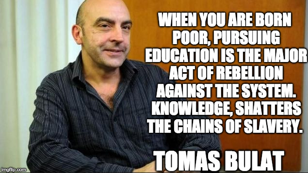 WHEN YOU ARE BORN POOR, PURSUING EDUCATION IS THE MAJOR ACT OF REBELLION AGAINST THE SYSTEM. KNOWLEDGE, SHATTERS THE CHAINS OF SLAVERY. TOMA | image tagged in power of education tomas bulat | made w/ Imgflip meme maker
