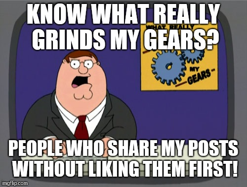 Peter Griffin News Meme | KNOW WHAT REALLY GRINDS MY GEARS? PEOPLE WHO SHARE MY POSTS WITHOUT LIKING THEM FIRST! | image tagged in memes,peter griffin news | made w/ Imgflip meme maker