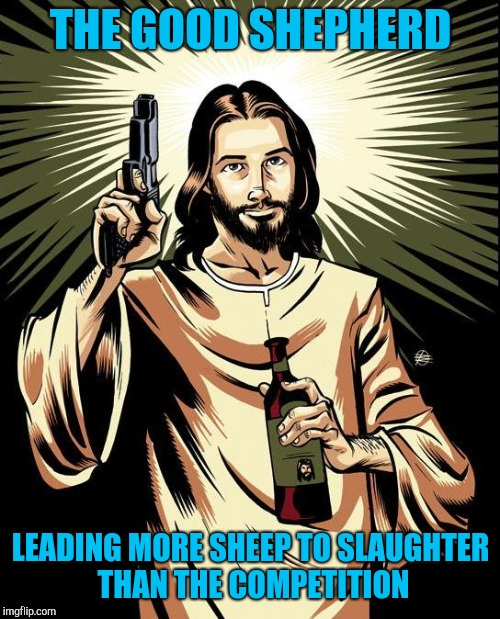 Ghetto Jesus Meme | THE GOOD SHEPHERD LEADING MORE SHEEP TO SLAUGHTER THAN THE COMPETITION | image tagged in memes,ghetto jesus | made w/ Imgflip meme maker