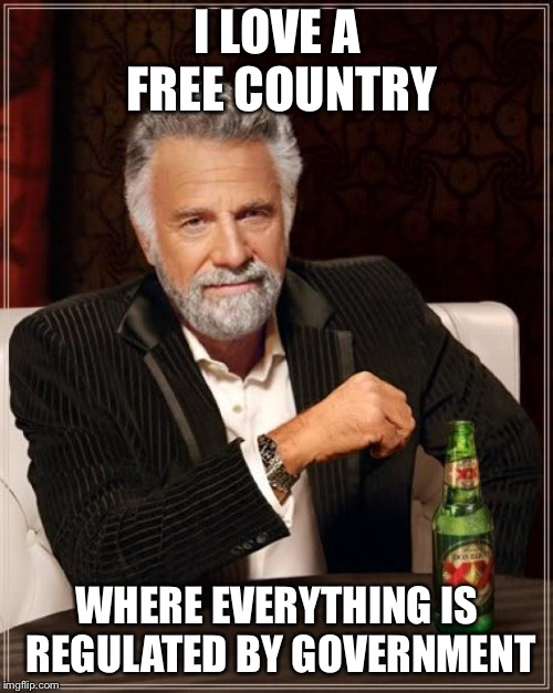 The Most Interesting Man In The World Meme | I LOVE A FREE COUNTRY WHERE EVERYTHING IS REGULATED BY GOVERNMENT | image tagged in memes,the most interesting man in the world | made w/ Imgflip meme maker