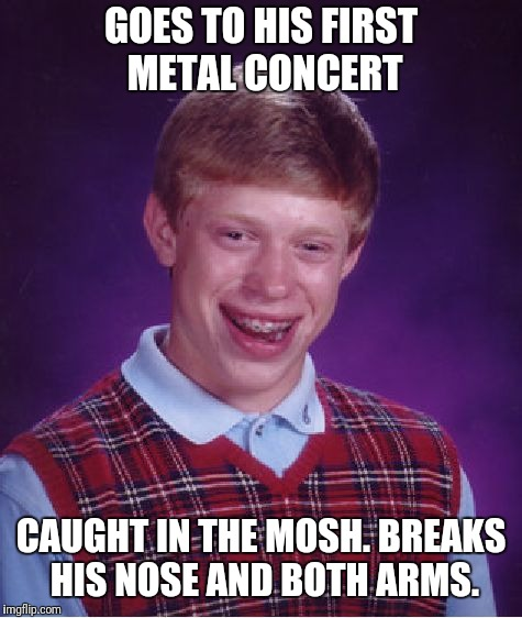 Poor Brian. Can't catch a break. Or does he? | GOES TO HIS FIRST METAL CONCERT CAUGHT IN THE MOSH. BREAKS HIS NOSE AND BOTH ARMS. | image tagged in memes,bad luck brian | made w/ Imgflip meme maker