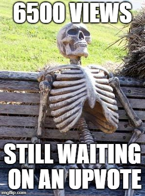 Waiting Skeleton Meme | 6500 VIEWS STILL WAITING ON AN UPVOTE | image tagged in memes,waiting skeleton | made w/ Imgflip meme maker