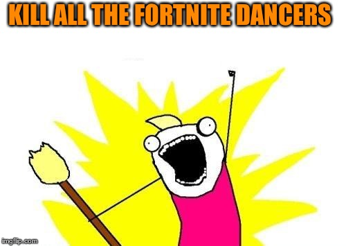 X All The Y Meme | KILL ALL THE FORTNITE DANCERS | image tagged in memes,x all the y | made w/ Imgflip meme maker