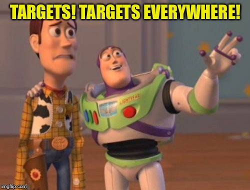 X, X Everywhere Meme | TARGETS! TARGETS EVERYWHERE! | image tagged in memes,x,x everywhere,x x everywhere | made w/ Imgflip meme maker