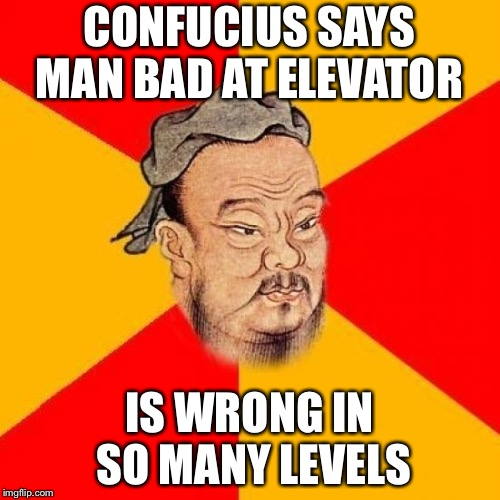 Confucius Says | CONFUCIUS SAYS MAN BAD AT ELEVATOR IS WRONG IN SO MANY LEVELS | image tagged in confucius says | made w/ Imgflip meme maker