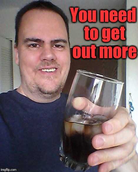 cheers | You need to get out more | image tagged in cheers | made w/ Imgflip meme maker