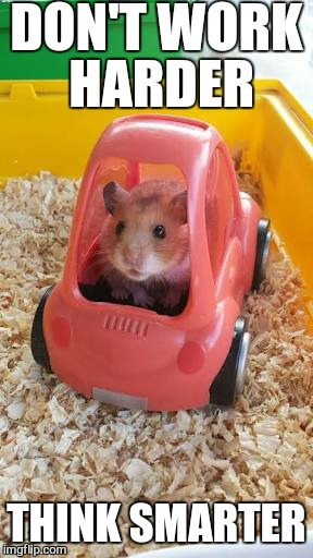 Big wheels keep on turning  | DON'T WORK HARDER THINK SMARTER | image tagged in memes,hamster,week,oneforpeace,jbmemegeek,motivation | made w/ Imgflip meme maker